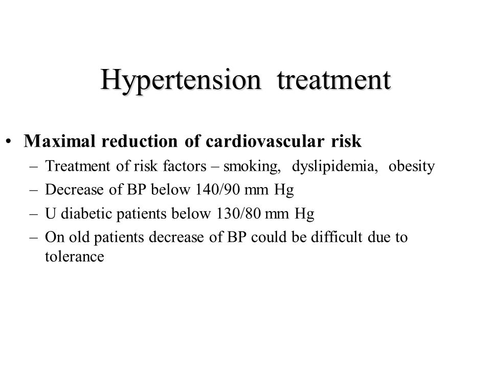 Hypertension treatment Maximal reduction of cardiovascular risk –Treatment of risk factors – smoking, dyslipidemia, obesity –Decrease of BP below 140/90 mm Hg –U diabetic patients below 130/80 mm Hg –On old patients decrease of BP could be difficult due to tolerance