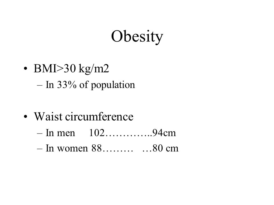 Obesity BMI>30 kg/m2 –In 33% of population Waist circumference –In men 102…………..94cm –In women 88……… …80 cm