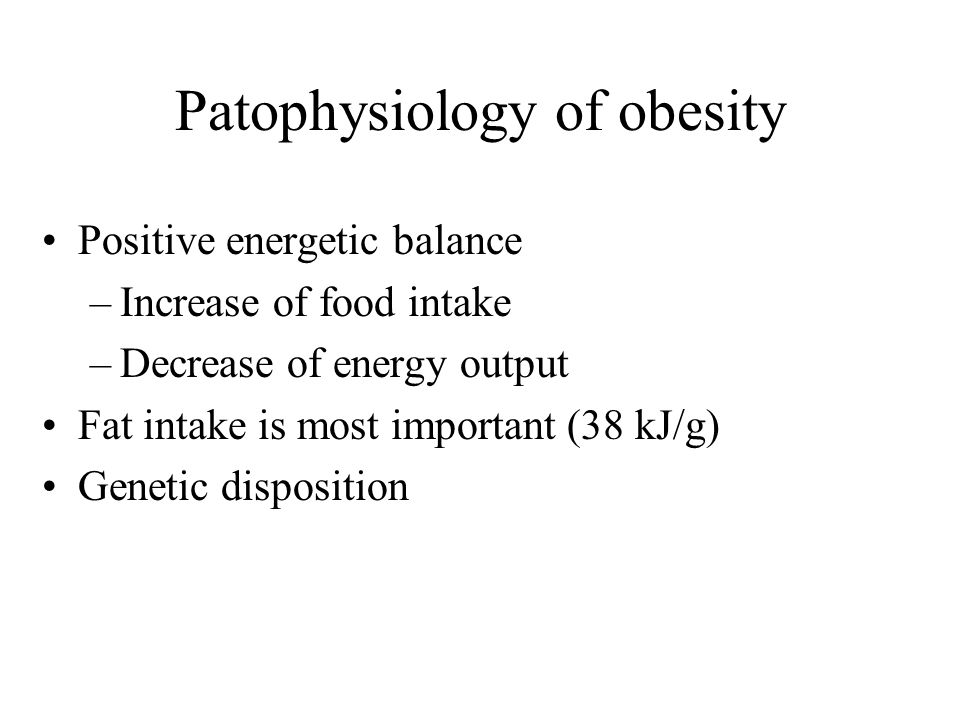 Patophysiology of obesity Positive energetic balance –Increase of food intake –Decrease of energy output Fat intake is most important (38 kJ/g) Genetic disposition