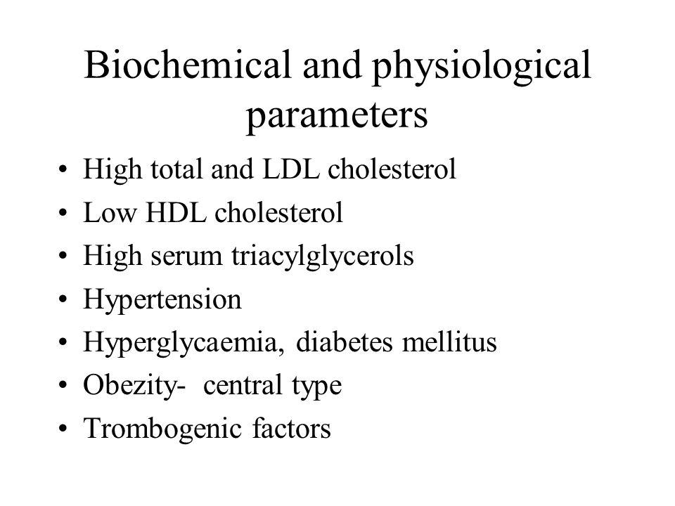 Biochemical and physiological parameters High total and LDL cholesterol Low HDL cholesterol High serum triacylglycerols Hypertension Hyperglycaemia, diabetes mellitus Obezity- central type Trombogenic factors