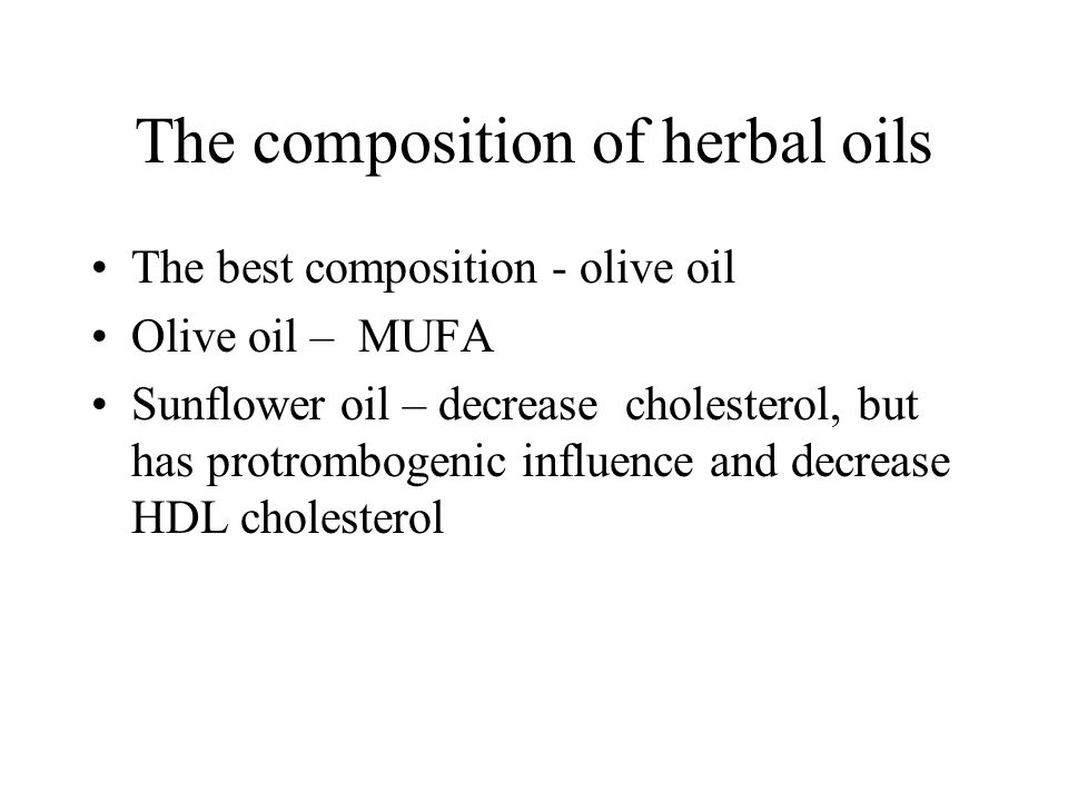 The composition of herbal oils The best composition - olive oil Olive oil – MUFA Sunflower oil – decrease cholesterol, but has protrombogenic influence and decrease HDL cholesterol