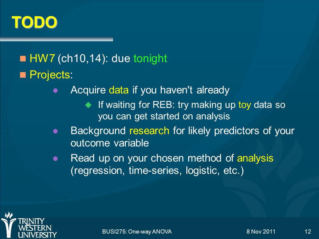 8 Nov 2011 BUSI275: One-way ANOVA12 TODO HW7 (ch10,14): due tonight Projects: Acquire data if you haven't already  If waiting for REB: try making up