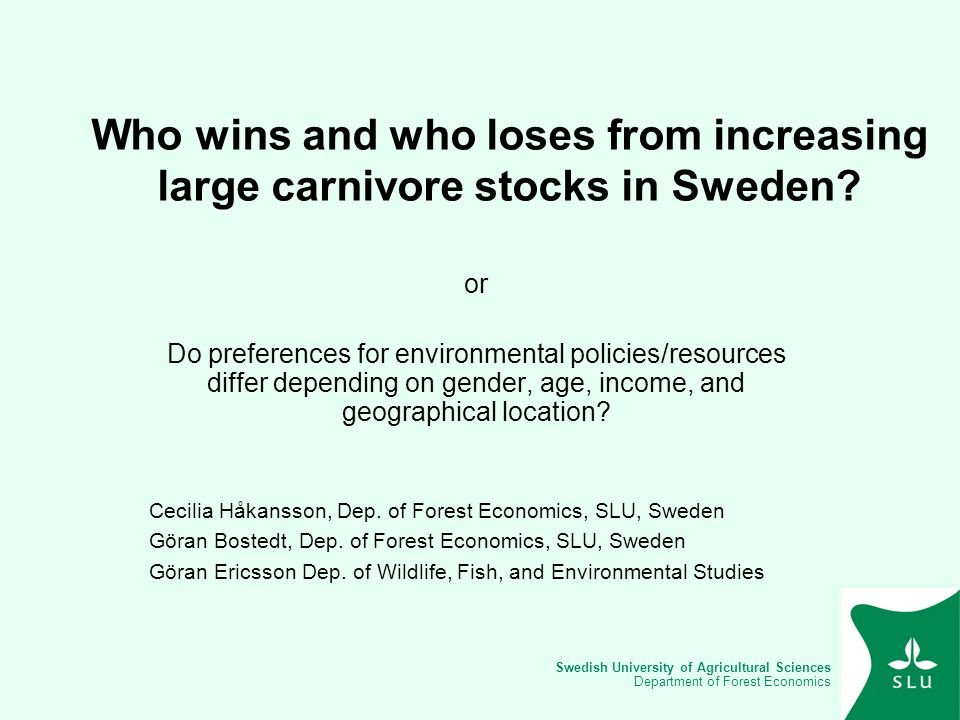 Swedish University of Agricultural Sciences Department of Forest Economics Aims Identifying winners and losers (in monetary terms) of increasing the large carnivore stocks in Sweden or… investigating if preferences for a controversial environmental good differ depending on gender, age, income, and geographical location.