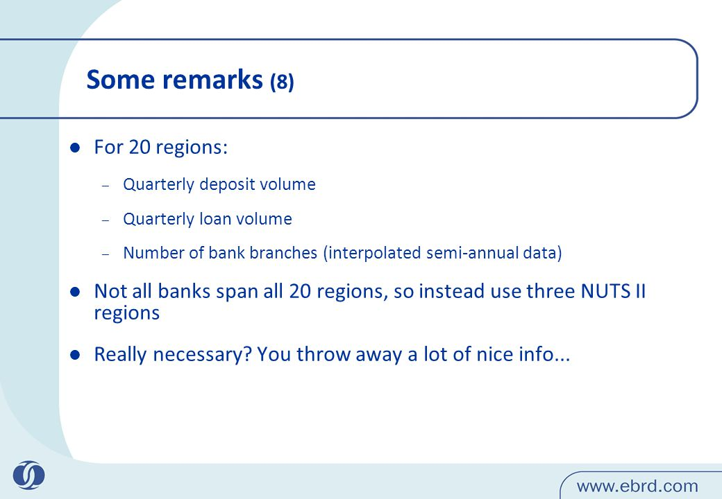 Some remarks (8) For 20 regions: – Quarterly deposit volume – Quarterly loan volume – Number of bank branches (interpolated semi-annual data) Not all banks span all 20 regions, so instead use three NUTS II regions Really necessary.