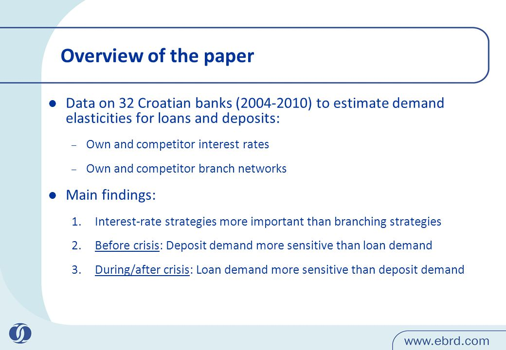 Overview of the paper Data on 32 Croatian banks (2004-2010) to estimate demand elasticities for loans and deposits: – Own and competitor interest rates – Own and competitor branch networks Main findings: 1.Interest-rate strategies more important than branching strategies 2.Before crisis: Deposit demand more sensitive than loan demand 3.During/after crisis: Loan demand more sensitive than deposit demand
