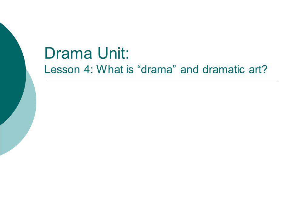 Drama Unit: Lesson 4: What is drama and dramatic art?