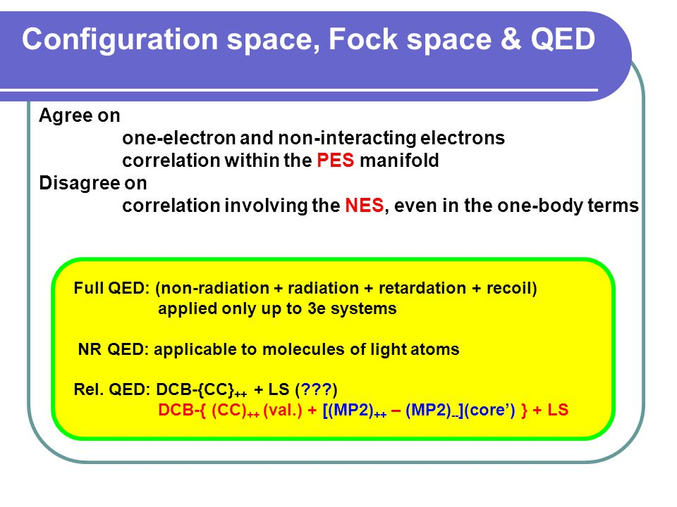 Configuration space, Fock space & QED Agree on one-electron and non-interacting electrons correlation within the PES manifold Disagree on correlation involving the NES, even in the one-body terms Full QED: (non-radiation + radiation + retardation + recoil) applied only up to 3e systems NR QED: applicable to molecules of light atoms Rel.