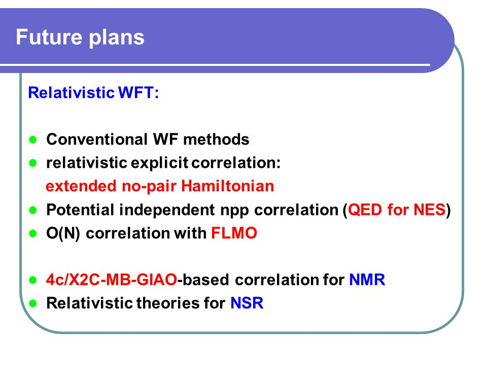 Future plans Relativistic WFT: Conventional WF methods relativistic explicit correlation: extended no-pair Hamiltonian Potential independent npp correlation (QED for NES) O(N) correlation with FLMO 4c/X2C-MB-GIAO-based correlation for NMR Relativistic theories for NSR