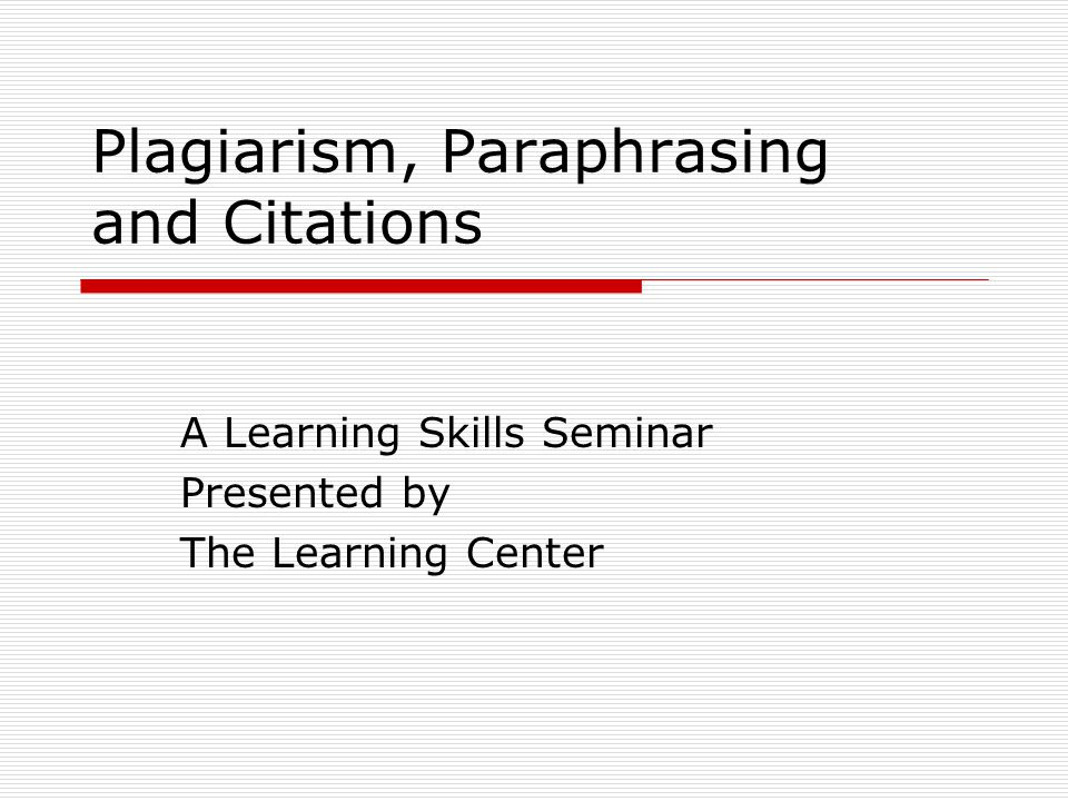Plagiarism, Paraphrasing and Citations A Learning Skills Seminar Presented by The Learning Center