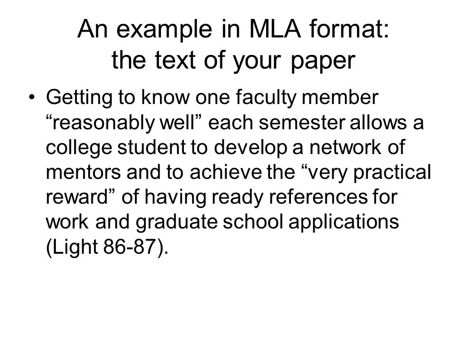An example in MLA format: the text of your paper Getting to know one faculty member reasonably well each semester allows a college student to develop a network of mentors and to achieve the very practical reward of having ready references for work and graduate school applications (Light 86-87).