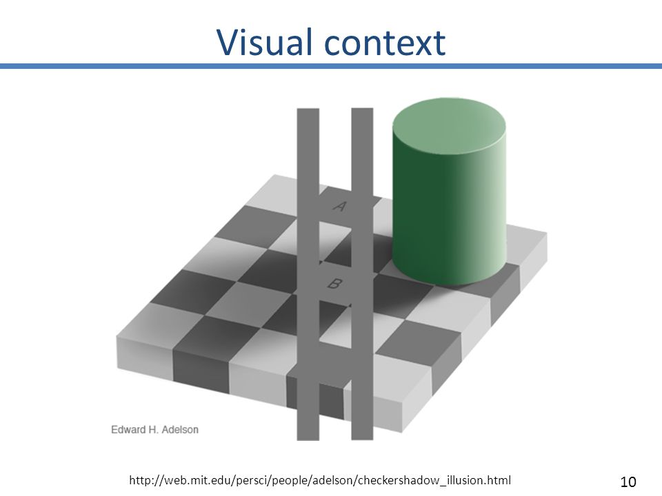 Visual context 10 http://web.mit.edu/persci/people/adelson/checkershadow_illusion.html