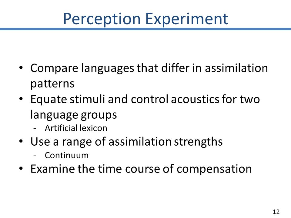 Perception Experiment Compare languages that differ in assimilation patterns Equate stimuli and control acoustics for two language groups -Artificial lexicon Use a range of assimilation strengths -Continuum Examine the time course of compensation 12