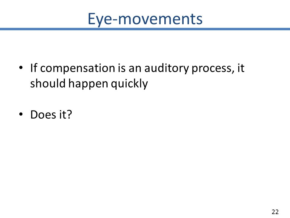 Eye-movements 22 If compensation is an auditory process, it should happen quickly Does it