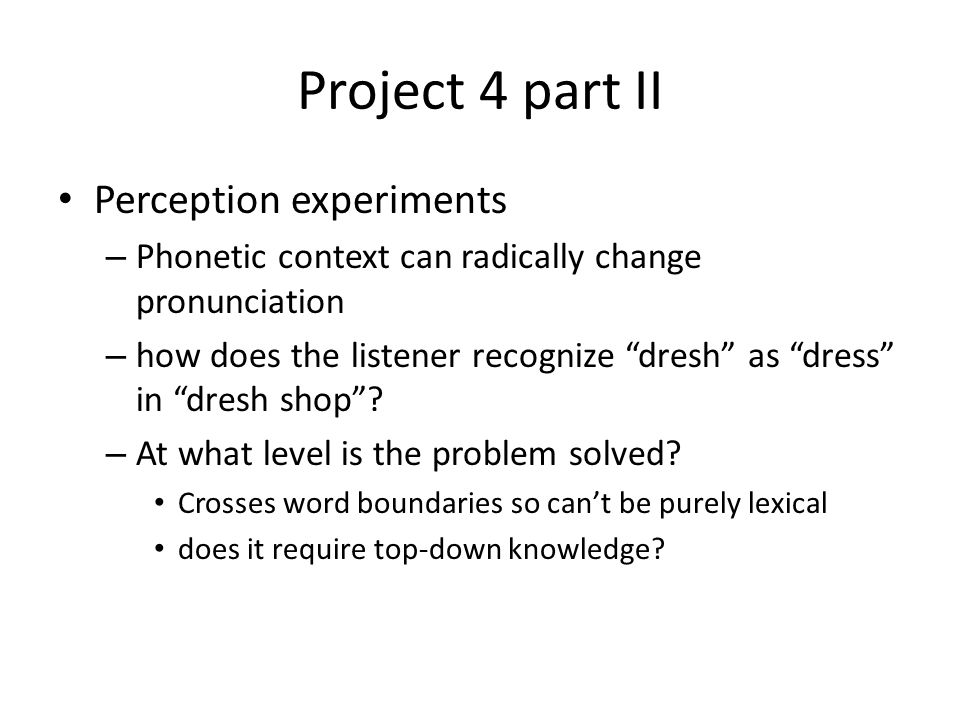 Project 4 part II Perception experiments – Phonetic context can radically change pronunciation – how does the listener recognize dresh as dress in dresh shop .