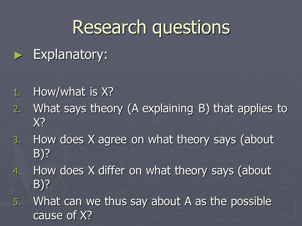 Research questions ► Explanatory: 1. How/what is X.