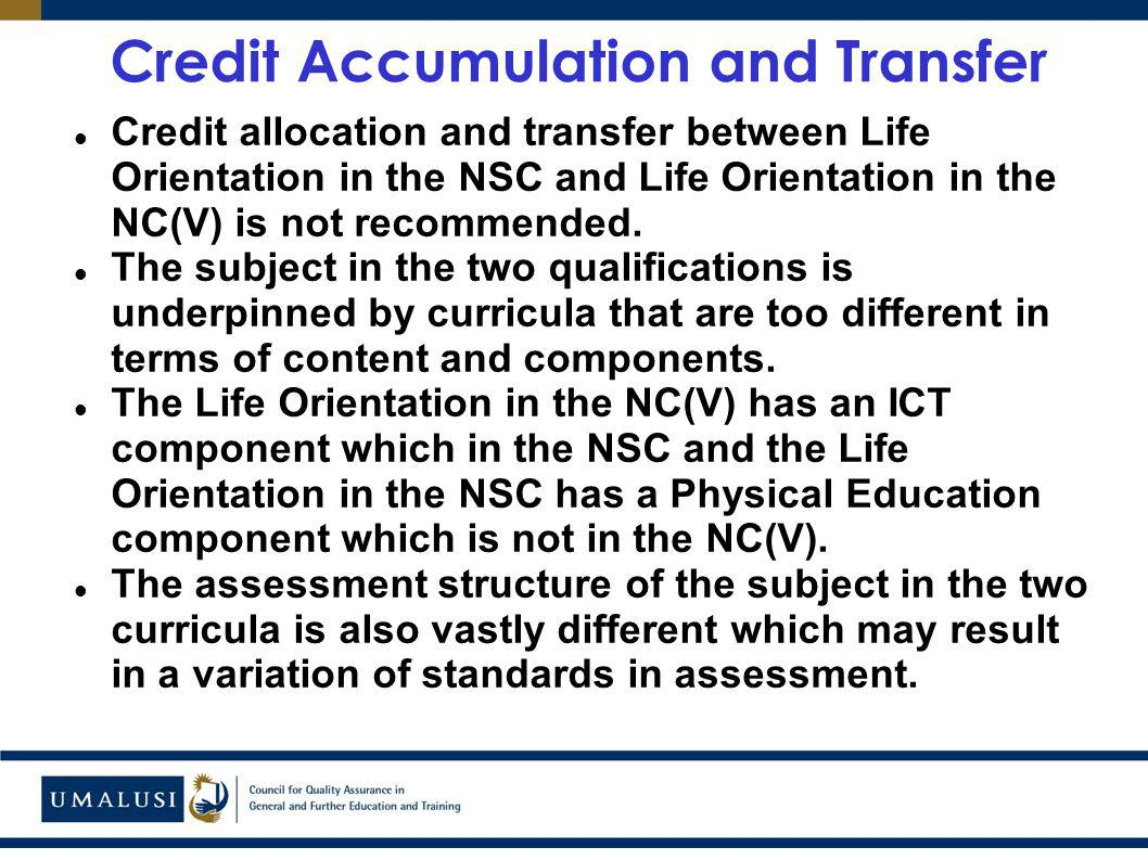 Credit Accumulation and Transfer Credit allocation and transfer between Life Orientation in the NSC and Life Orientation in the NC(V) is not recommended.