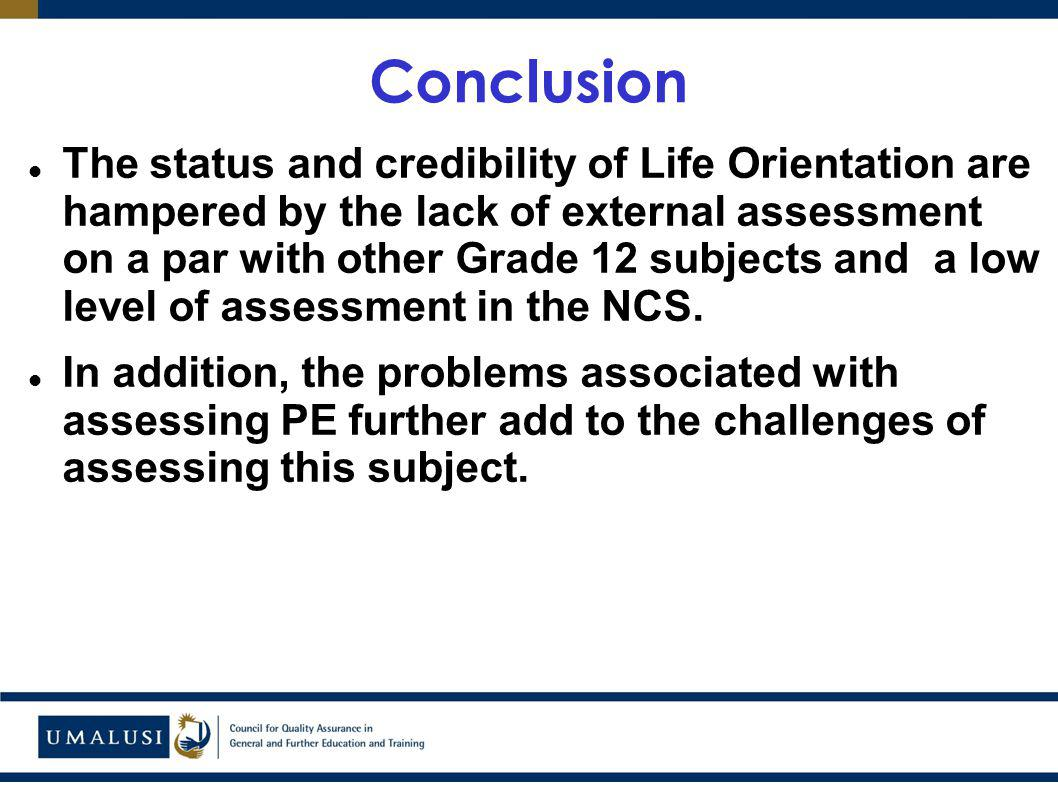 Conclusion The status and credibility of Life Orientation are hampered by the lack of external assessment on a par with other Grade 12 subjects and a low level of assessment in the NCS.