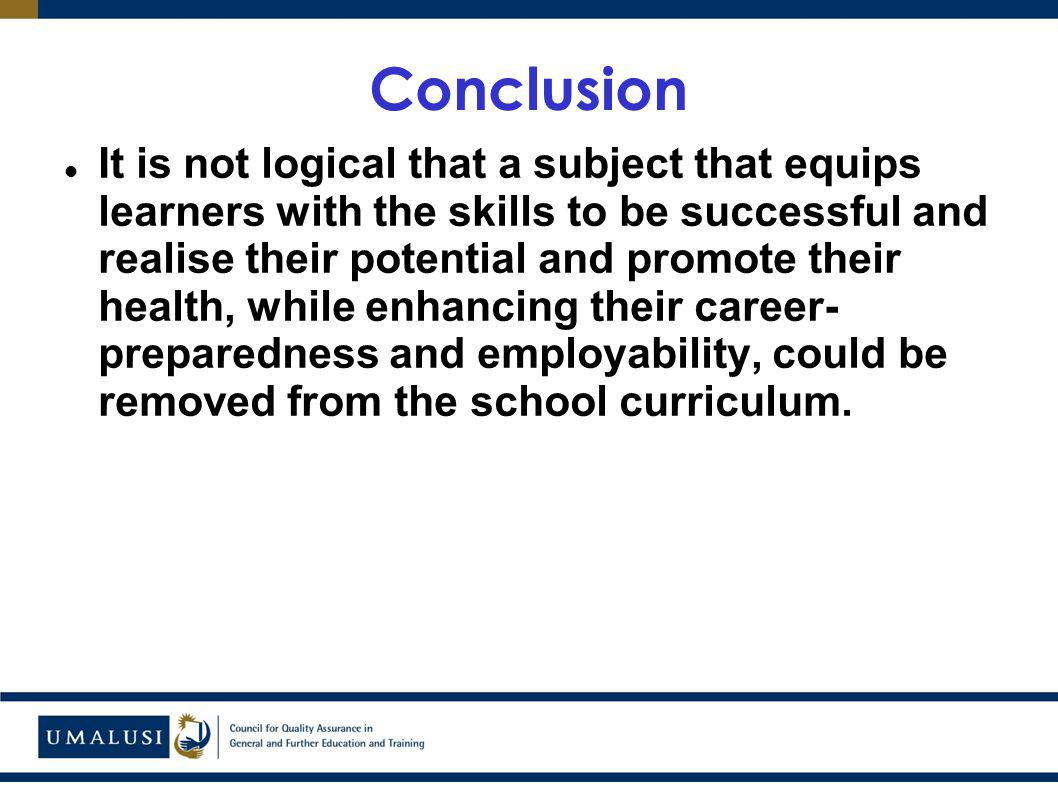 Conclusion It is not logical that a subject that equips learners with the skills to be successful and realise their potential and promote their health, while enhancing their career- preparedness and employability, could be removed from the school curriculum.