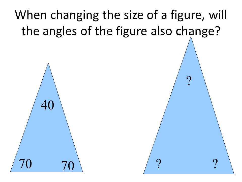 When changing the size of a figure, will the angles of the figure also change 70 40