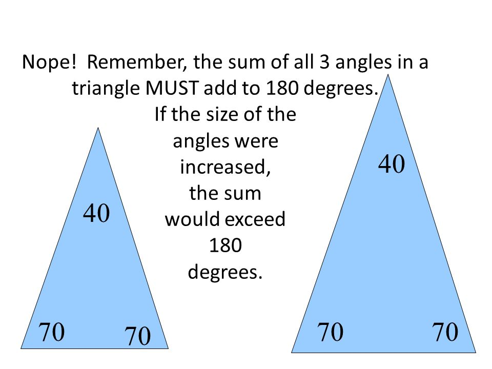 Nope! Remember, the sum of all 3 angles in a triangle MUST add to 180 degrees. If the size of the angles were increased, the sum would exceed 180 degr