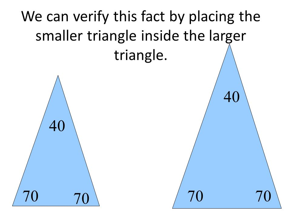 70 40 We can verify this fact by placing the smaller triangle inside the larger triangle. 70 40