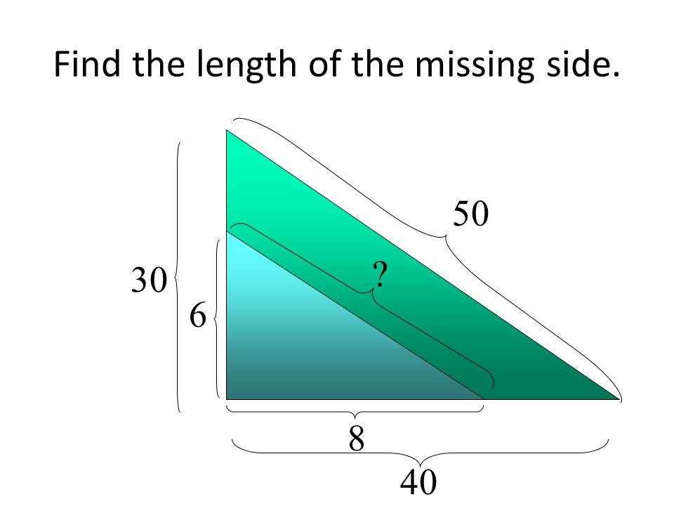 Find the length of the missing side. 30 40 50 6 8 ?