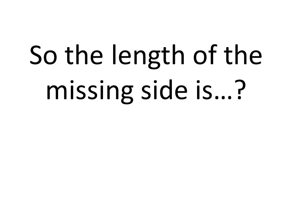 So the length of the missing side is…