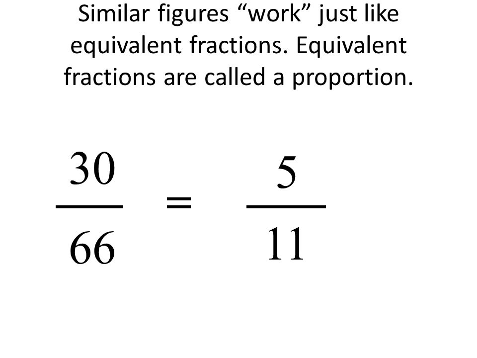 Similar figures work just like equivalent fractions.