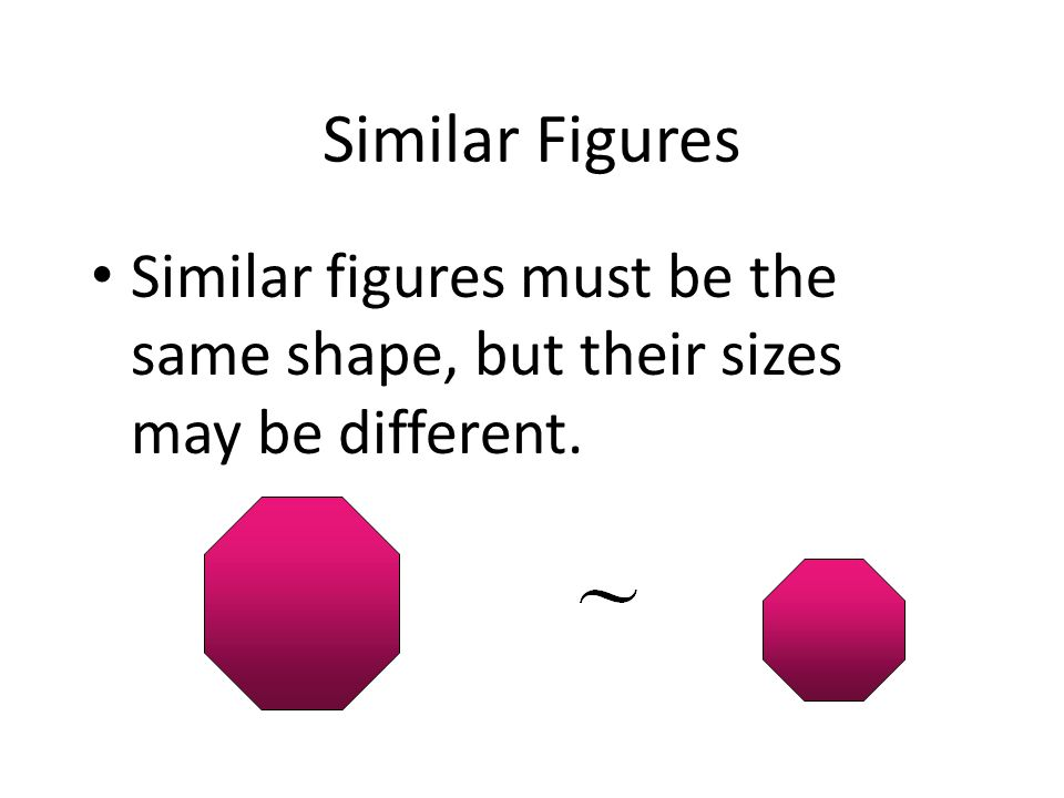 Similar Figures Similar figures must be the same shape, but their sizes may be different.