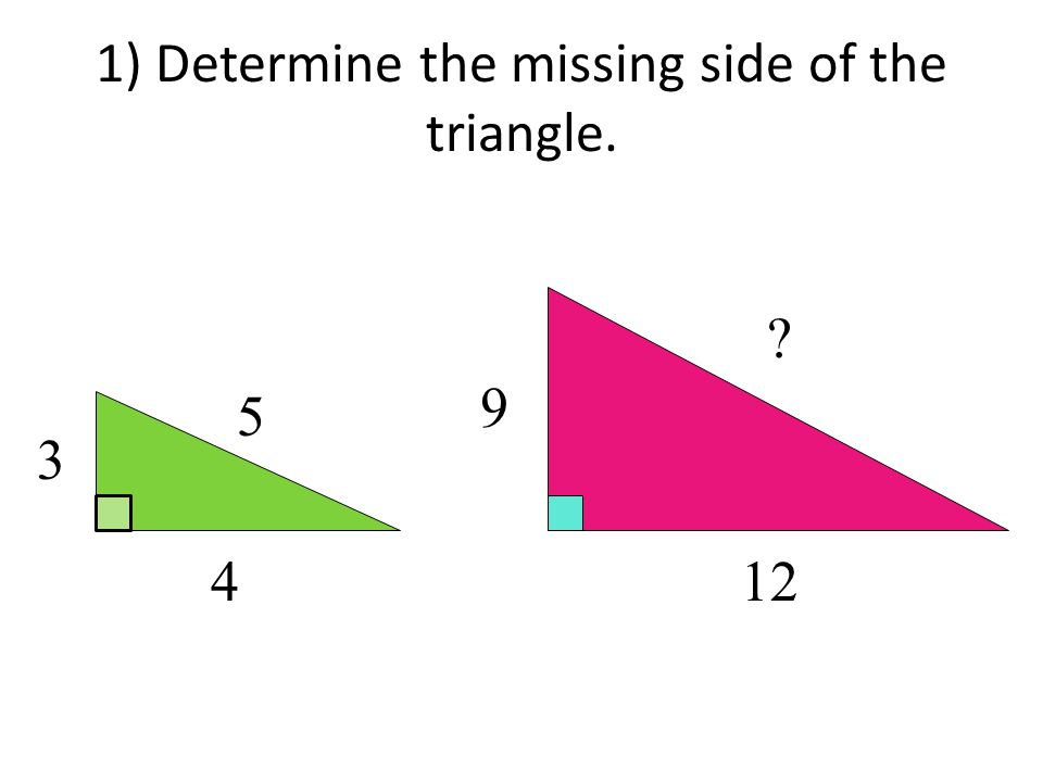 1) Determine the missing side of the triangle. 3 4 5 12 9 ?
