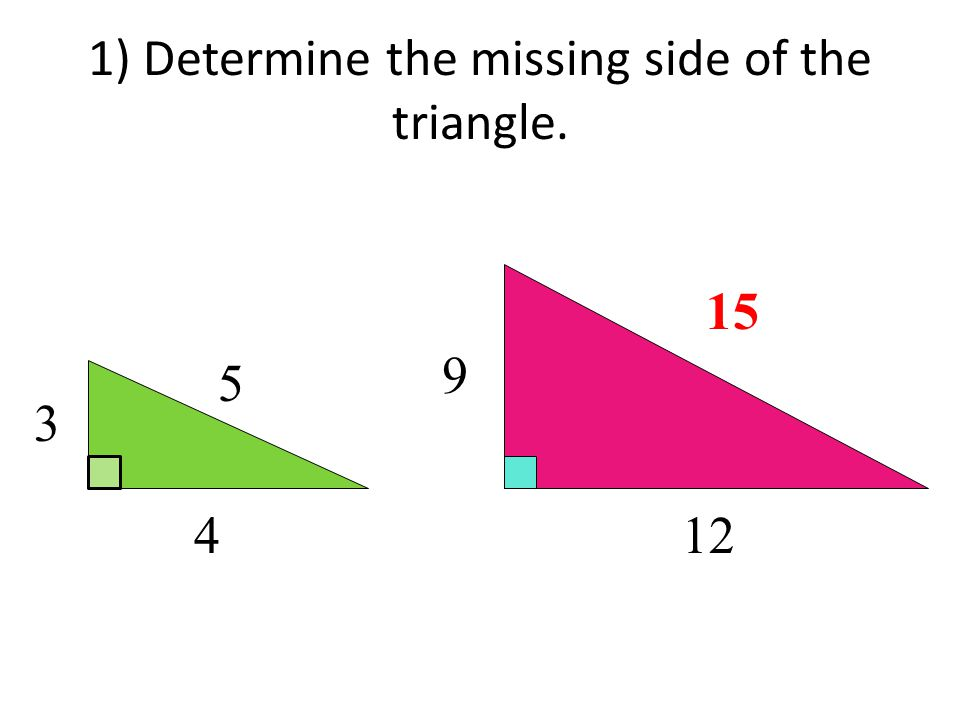 1) Determine the missing side of the triangle. 3 4 5 12 9 15