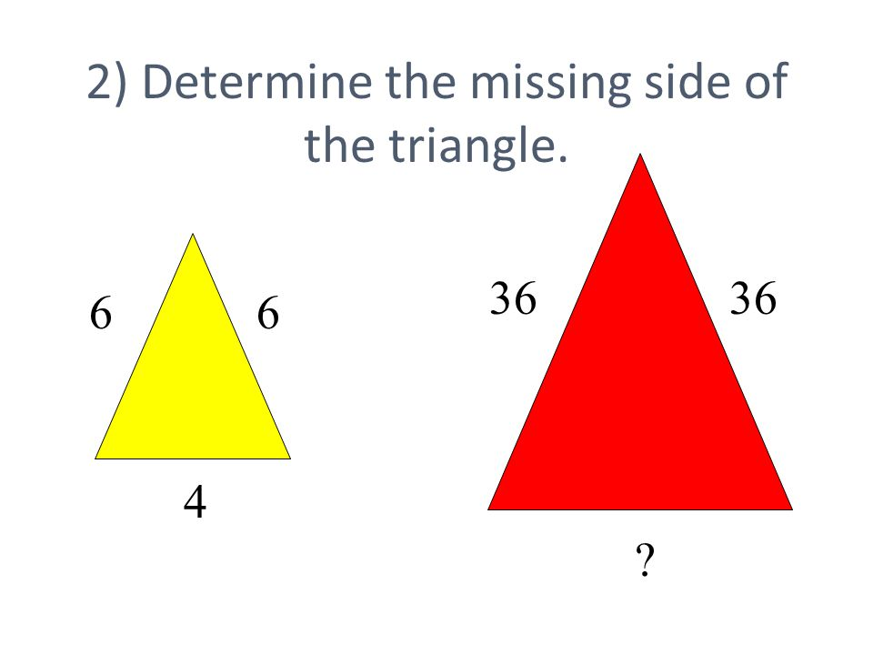2) Determine the missing side of the triangle. 6 4 6 36 ?