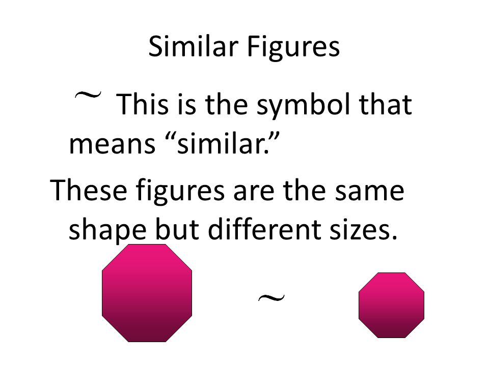 Similar Figures This is the symbol that means similar. These figures are the same shape but different sizes.