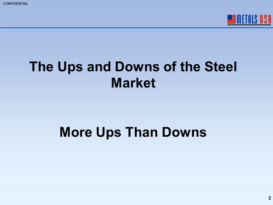CONFIDENTIAL 2 The Ups and Downs of the Steel Market More Ups Than Downs