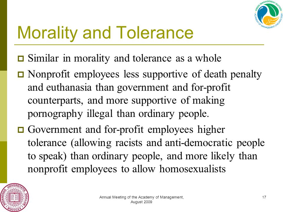 Annual Meeting of the Academy of Management, August 2009 17 Morality and Tolerance  Similar in morality and tolerance as a whole  Nonprofit employees less supportive of death penalty and euthanasia than government and for-profit counterparts, and more supportive of making pornography illegal than ordinary people.