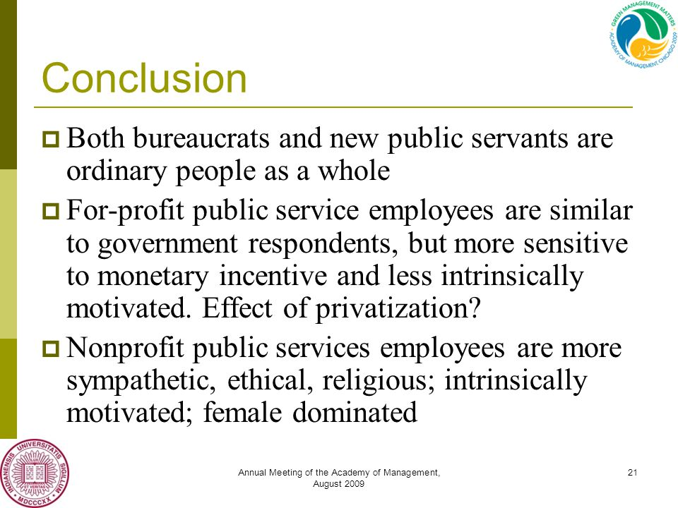Annual Meeting of the Academy of Management, August 2009 21 Conclusion  Both bureaucrats and new public servants are ordinary people as a whole  For-profit public service employees are similar to government respondents, but more sensitive to monetary incentive and less intrinsically motivated.