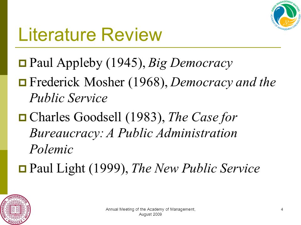 Annual Meeting of the Academy of Management, August 2009 4 Literature Review  Paul Appleby (1945), Big Democracy  Frederick Mosher (1968), Democracy and the Public Service  Charles Goodsell (1983), The Case for Bureaucracy: A Public Administration Polemic  Paul Light (1999), The New Public Service