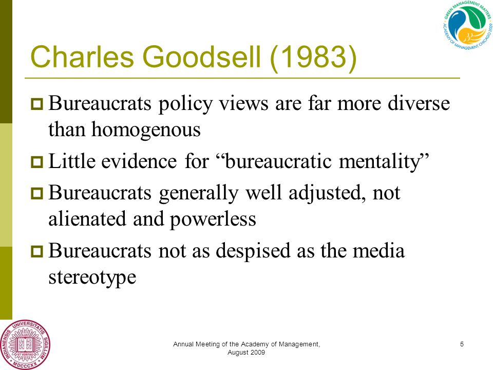 Annual Meeting of the Academy of Management, August 2009 5 Charles Goodsell (1983)  Bureaucrats policy views are far more diverse than homogenous  Little evidence for bureaucratic mentality  Bureaucrats generally well adjusted, not alienated and powerless  Bureaucrats not as despised as the media stereotype