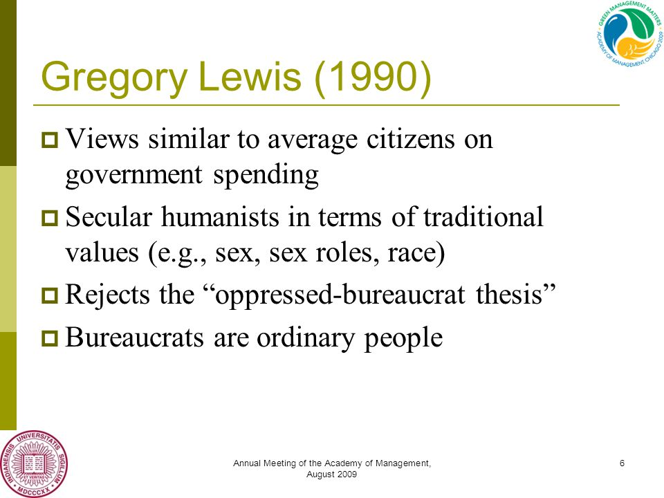 Annual Meeting of the Academy of Management, August 2009 6 Gregory Lewis (1990)  Views similar to average citizens on government spending  Secular humanists in terms of traditional values (e.g., sex, sex roles, race)  Rejects the oppressed-bureaucrat thesis  Bureaucrats are ordinary people