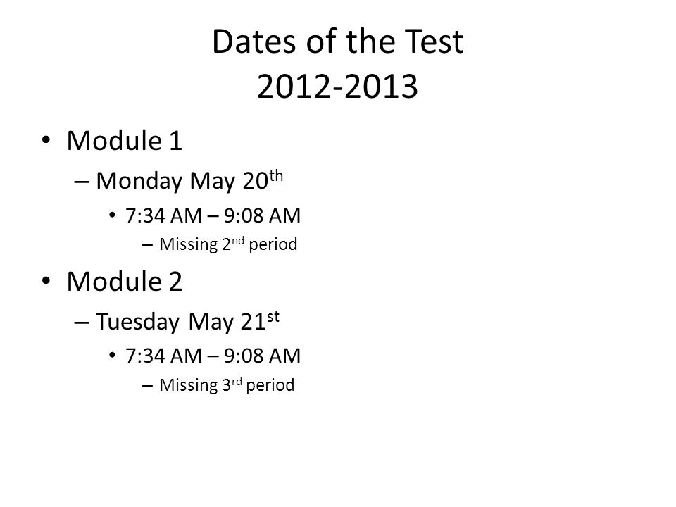 Dates of the Test 2012-2013 Module 1 – Monday May 20 th 7:34 AM – 9:08 AM – Missing 2 nd period Module 2 – Tuesday May 21 st 7:34 AM – 9:08 AM – Missing 3 rd period
