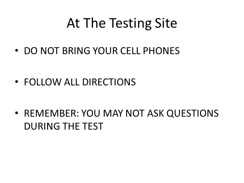 At The Testing Site DO NOT BRING YOUR CELL PHONES FOLLOW ALL DIRECTIONS REMEMBER: YOU MAY NOT ASK QUESTIONS DURING THE TEST