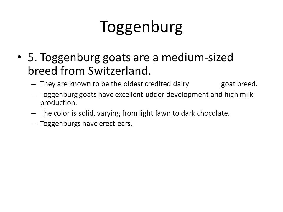 Toggenburg 5. Toggenburg goats are a medium-sized breed from Switzerland.