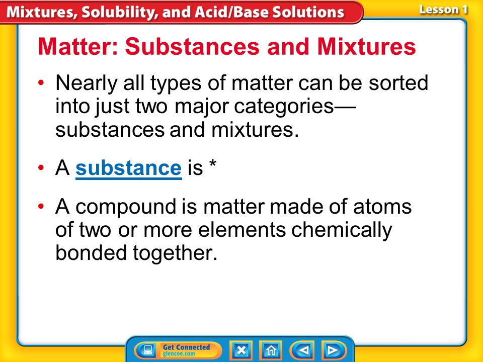 Lesson 1-1 Nearly all types of matter can be sorted into just two major categories— substances and mixtures.