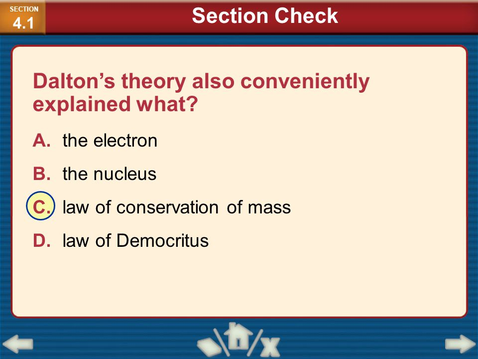 Dalton's theory also conveniently explained what? A.the electron B.the nucleus C.law of conservation of mass D.law of Democritus SECTION 4.1 Section C