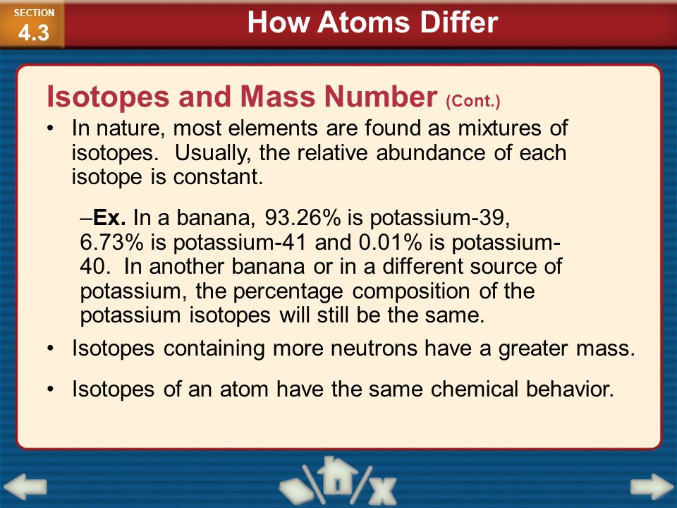 In nature, most elements are found as mixtures of isotopes. Usually, the relative abundance of each isotope is constant. –Ex. In a banana, 93.26% is p
