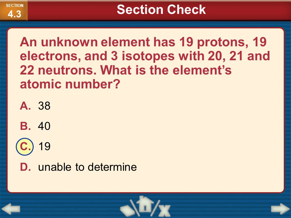 An unknown element has 19 protons, 19 electrons, and 3 isotopes with 20, 21 and 22 neutrons. What is the element's atomic number? A.38 B.40 C.19 D.una
