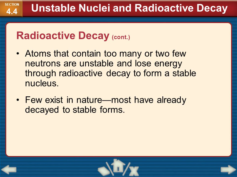 Radioactive Decay (cont.) Atoms that contain too many or two few neutrons are unstable and lose energy through radioactive decay to form a stable nucl