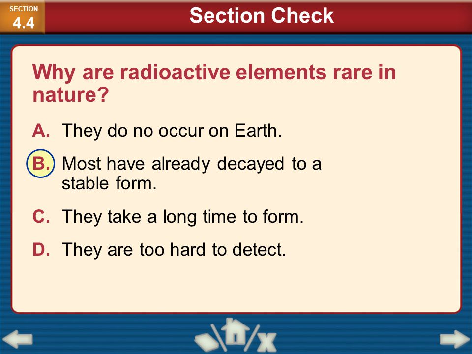 Why are radioactive elements rare in nature? A.They do no occur on Earth. B.Most have already decayed to a stable form. C.They take a long time to for