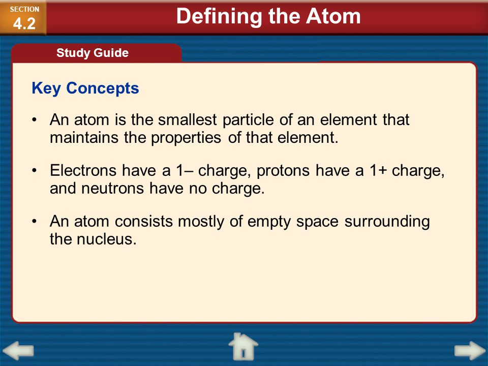Key Concepts An atom is the smallest particle of an element that maintains the properties of that element. Electrons have a 1– charge, protons have a