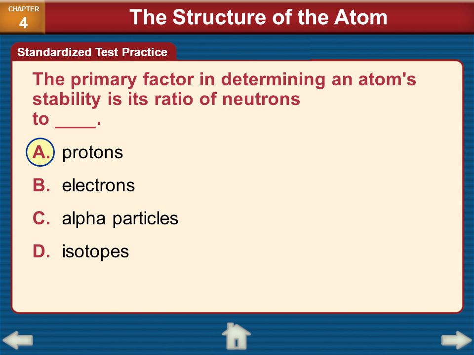 The primary factor in determining an atom's stability is its ratio of neutrons to ____. A.protons B.electrons C.alpha particles D.isotopes CHAPTER 4 S